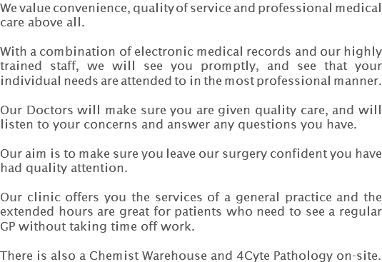 We value convenience, quality of service and professional medical care above all. With a combination of electronic medical records and our highly trained staff, we will see you promptly, and see that your individual needs are attended to in the most professional manner. Our Doctors will make sure you are given quality care, and will listen to your concerns and answer any questions you have. Our aim is to make sure you leave our surgery confident you have had quality attention. Our clinic offers you the services of a general practice and the extended hours are great for patients who need to see a regular GP without taking time off work. There is also a Chemist Warehouse and 4Cyte Pathology on-site.