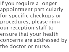 If you require a longer appointment particularly for specific checkups or procedures, please ring our reception staff to ensure that your health concerns are addressed by the doctor or nurse.